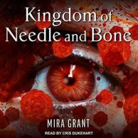 Audio: Kingdom of Needle and Bone by Mira Grant @seananmcguire @CrisDukehart @TantorAudio #LoveAudiobooks