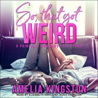 Audio: So, That Got Weird by Amelia Kingston @AKingstonBooks @TEDDYHAMILTON14 #ElizabethHart @TantorAudio #LoveAudiobooks