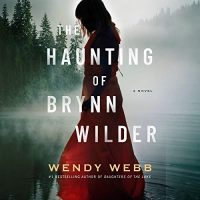 Audio: The Haunting of Brynn Wilder by Wendy Webb @wendywebbauthor @xesands @BrillianceAudio  #LoveAudiobooks #KindleUnlimited
