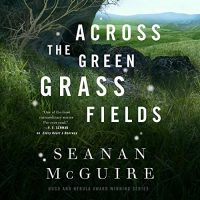 🎧 Across the Green Grass Fields by Seanan McGuire @SeananMcGuire @AnnamarieCarls @MacmillanAudio #LoveAudiobooks