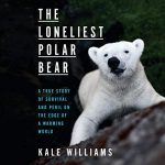 The Loneliest Polar Bear A True Story of Survival and Peril on the Edge of a Warming World by Kale Williams read by Karen Murray