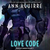 🎧 Love Code by Ann Aguirre @MsAnnAguirre #SarahPuckett @TantorAudio #LoveAudiobooks #KindleUnlimited #JIAM